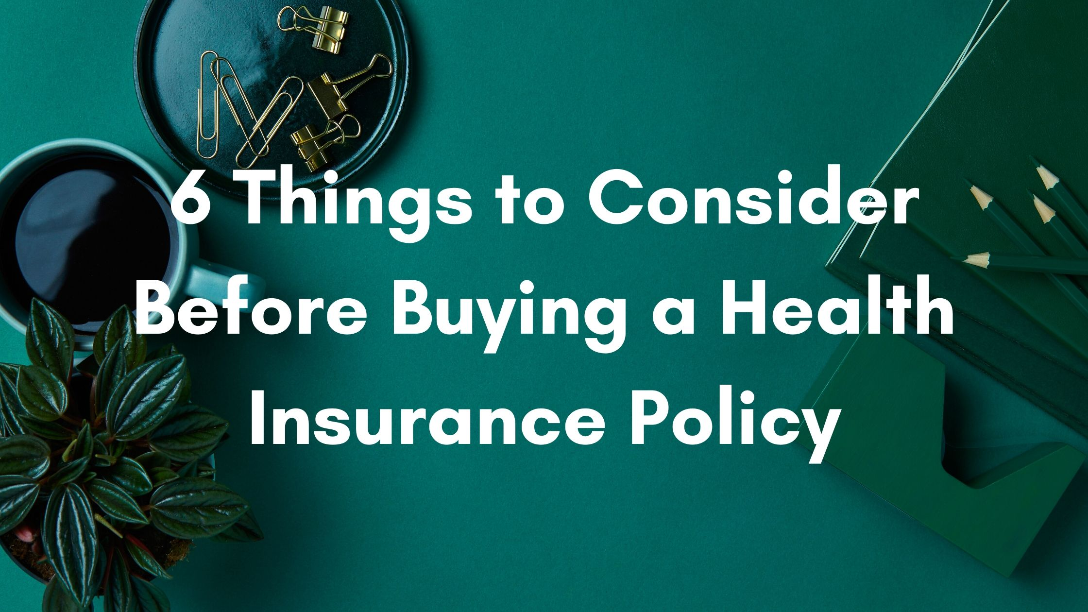 6 Things to Consider Before Buying a Health Insurance Policy