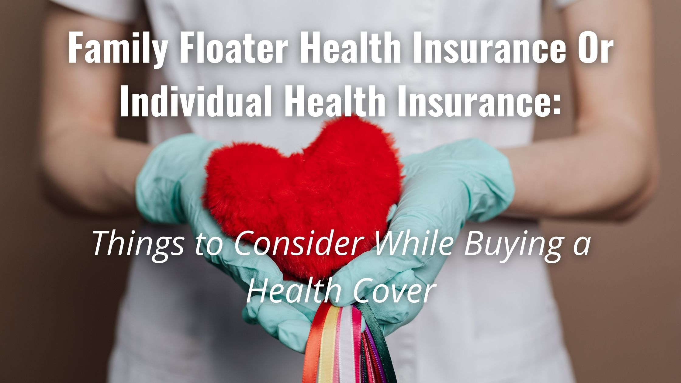Family Floater Health Insurance Or Individual Health Insurance: Things to Consider While Buying a Health Cover