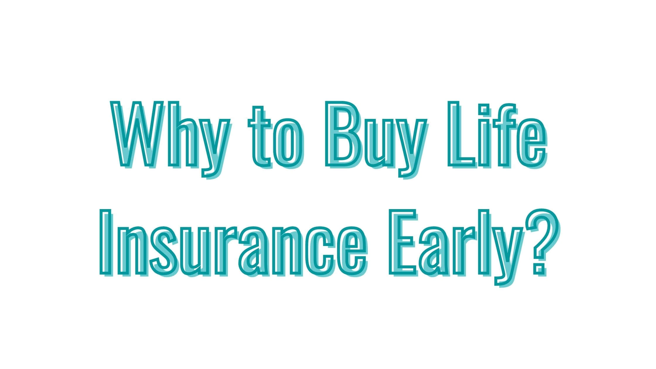 Why to Buy Life Insurance Early?